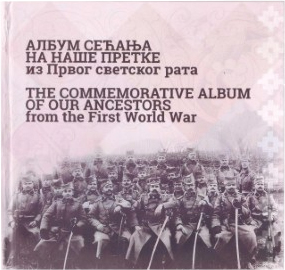 ALBUM SEĆANJA NA NAŠE PRETKE IZ PRVOG SVETSKOG RATA / THE COMMEMORATIVE ALBUM OF OUR ANCESTORS FROM THE FIRST WORLD WAR