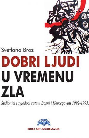 DOBRI LJUDI U VREMENU ZLA: SUDIONICI I SVJEDOCI RATA U BOSNI I HERCEGOVINI 1992-1995.